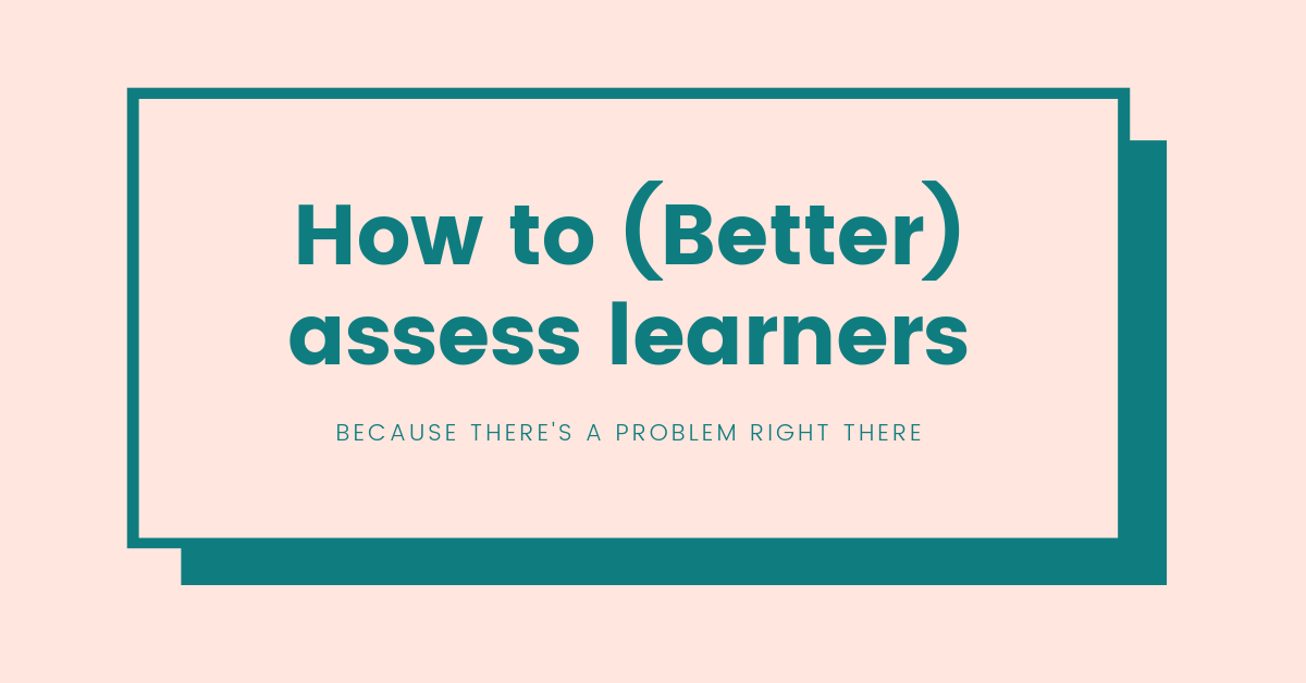 How to (Better) Assess Learners